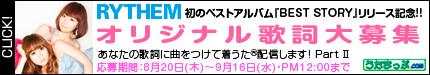 "RYTHEM『BEST STORY』リリース記念 ""あなたの歌詞に曲をつけて着うた(R)配信します! Part �U 2009/8/20 スタート!"